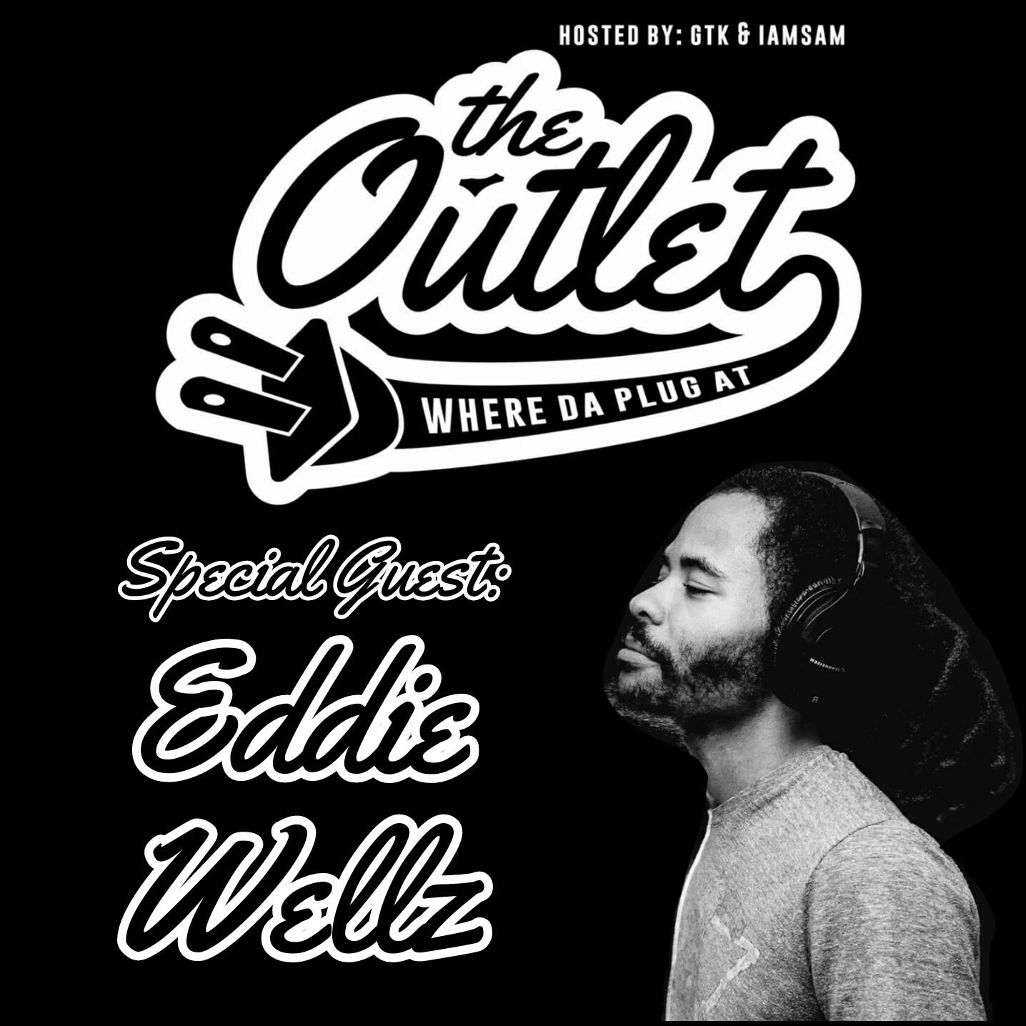 The Eddie Wellz Episode - The Outlet Podcast: Hosted by GTK & IAMSAM